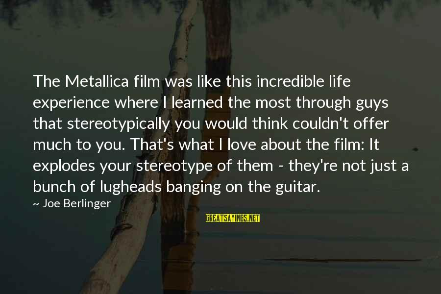 Stereotypically Sayings By Joe Berlinger: The Metallica film was like this incredible life experience where I learned the most through