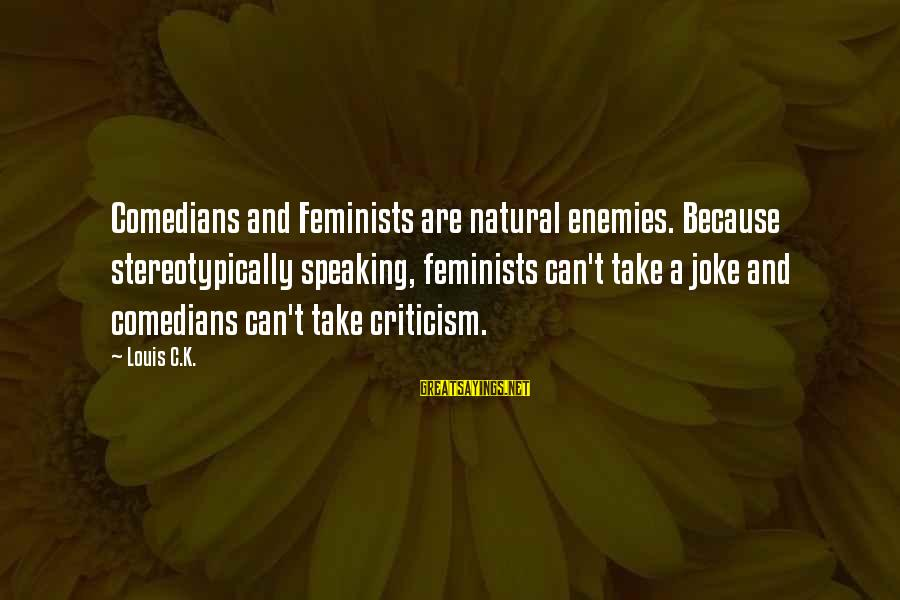 Stereotypically Sayings By Louis C.K.: Comedians and Feminists are natural enemies. Because stereotypically speaking, feminists can't take a joke and