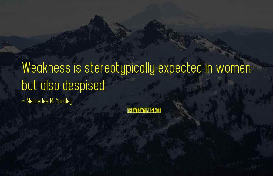 Stereotypically Sayings By Mercedes M. Yardley: Weakness is stereotypically expected in women but also despised.