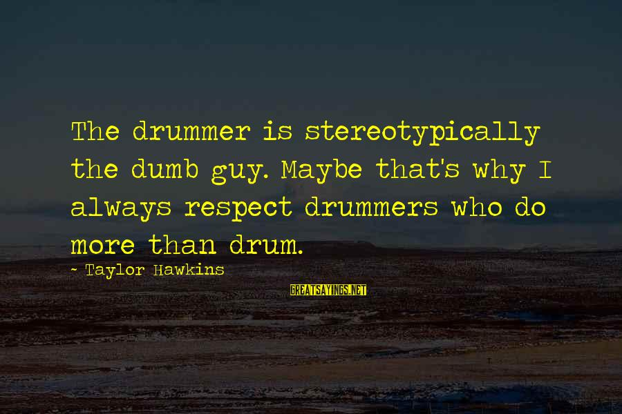 Stereotypically Sayings By Taylor Hawkins: The drummer is stereotypically the dumb guy. Maybe that's why I always respect drummers who