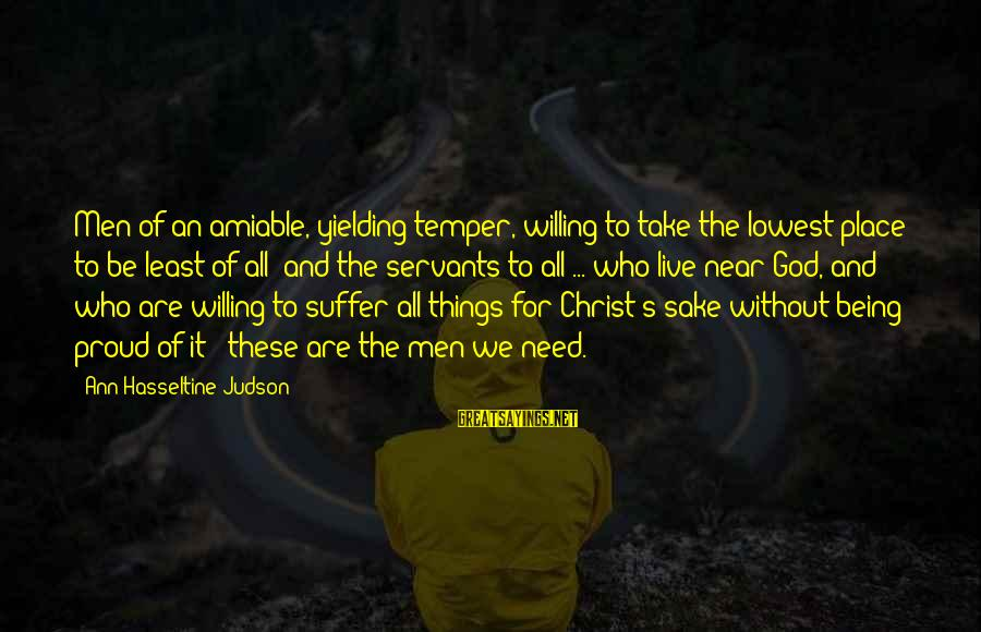 Sterics Sayings By Ann Hasseltine Judson: Men of an amiable, yielding temper, willing to take the lowest place; to be least