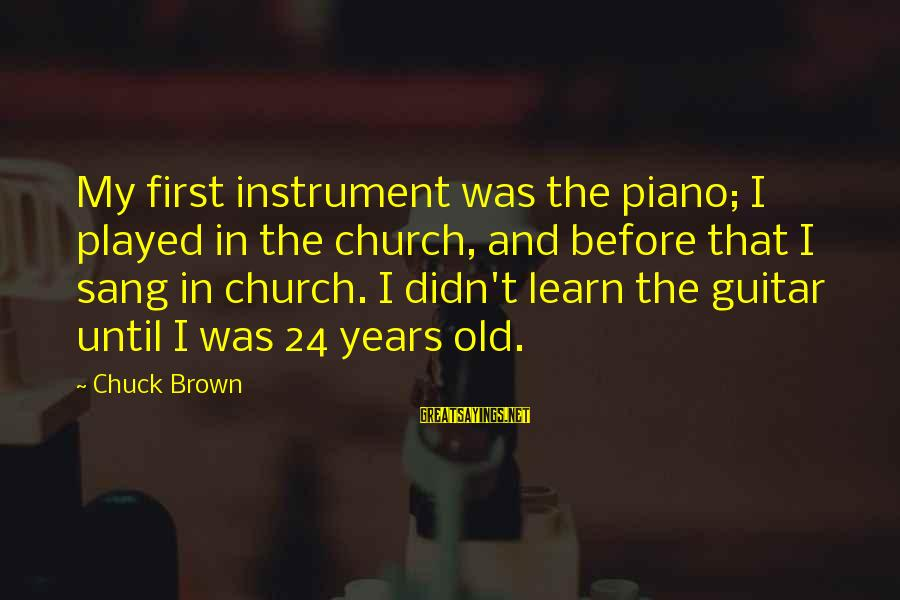 Sterics Sayings By Chuck Brown: My first instrument was the piano; I played in the church, and before that I