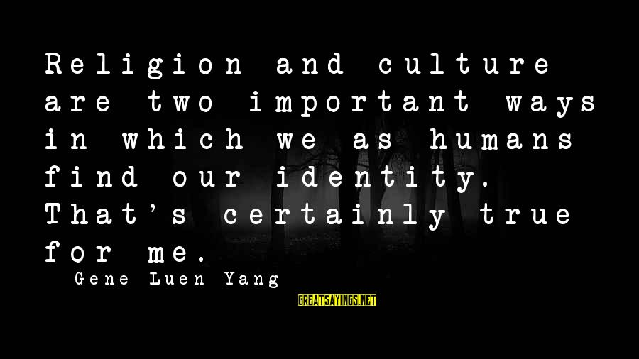 Sterics Sayings By Gene Luen Yang: Religion and culture are two important ways in which we as humans find our identity.