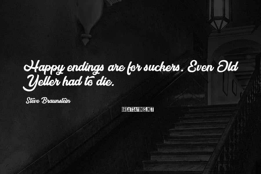 Steve Braunstein Sayings: Happy endings are for suckers. Even Old Yeller had to die.