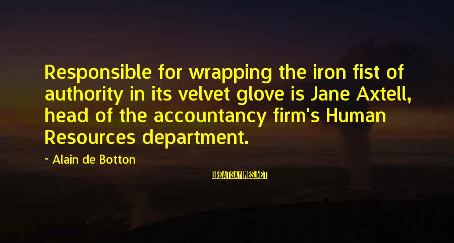Steve Chen Sayings By Alain De Botton: Responsible for wrapping the iron fist of authority in its velvet glove is Jane Axtell,