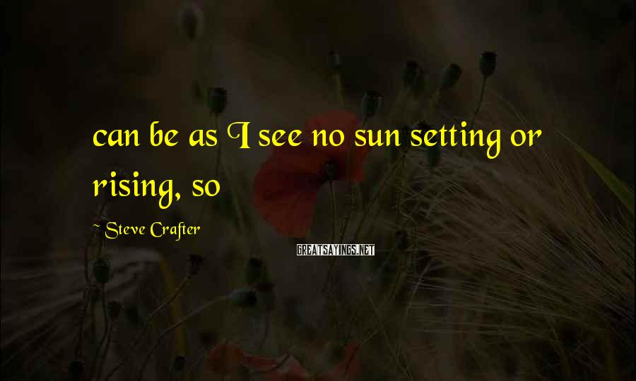 Steve Crafter Sayings: can be as I see no sun setting or rising, so