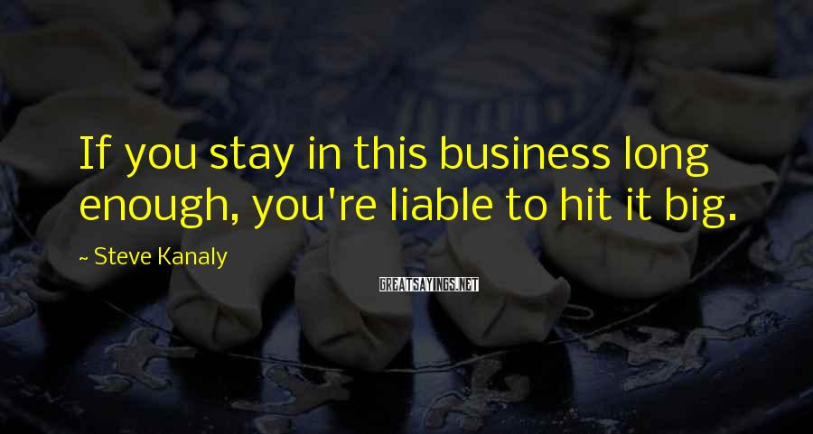 Steve Kanaly Sayings: If you stay in this business long enough, you're liable to hit it big.
