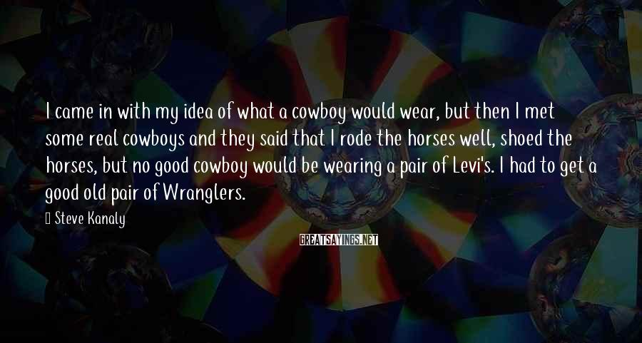Steve Kanaly Sayings: I came in with my idea of what a cowboy would wear, but then I