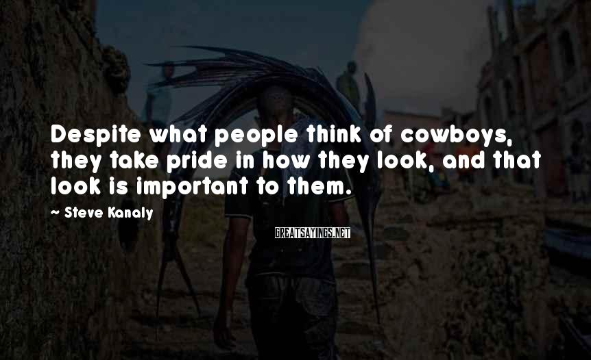 Steve Kanaly Sayings: Despite what people think of cowboys, they take pride in how they look, and that