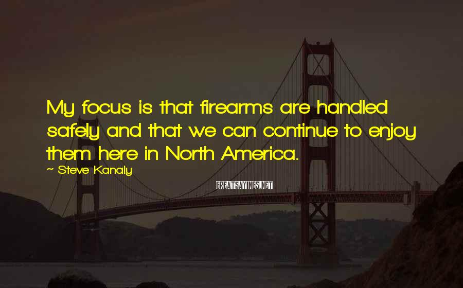 Steve Kanaly Sayings: My focus is that firearms are handled safely and that we can continue to enjoy