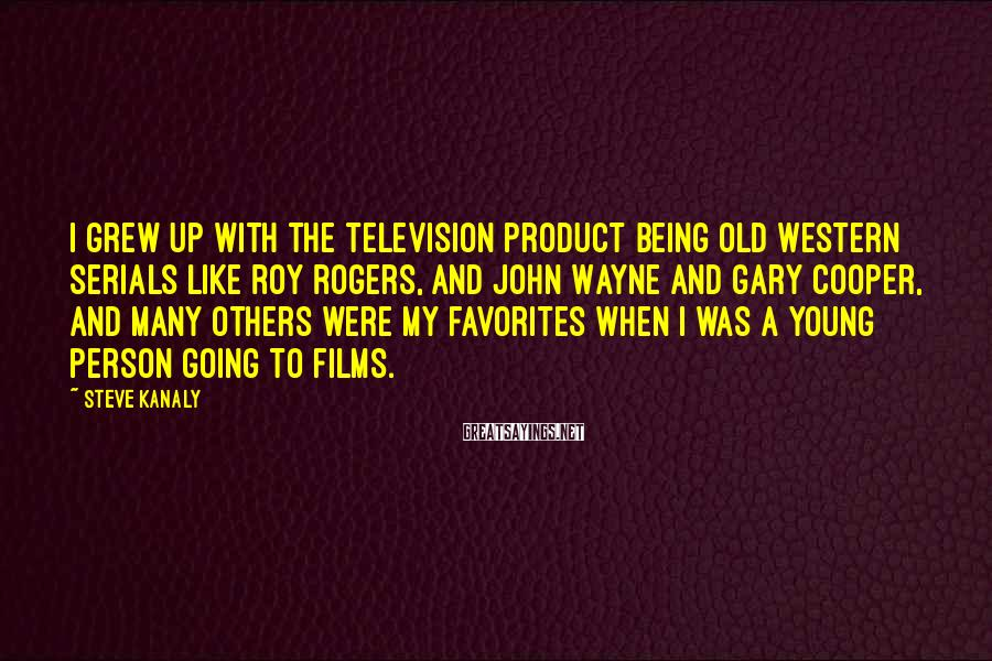 Steve Kanaly Sayings: I grew up with the television product being old Western serials like Roy Rogers, and
