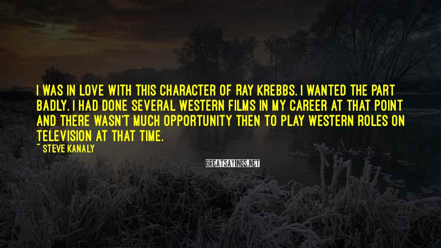 Steve Kanaly Sayings: I was in love with this character of Ray Krebbs. I wanted the part badly.