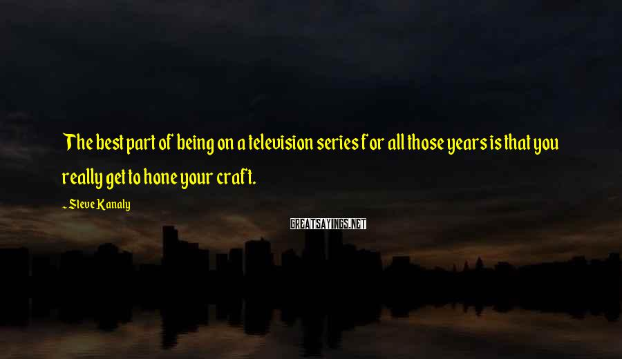 Steve Kanaly Sayings: The best part of being on a television series for all those years is that