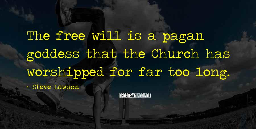 Steve Lawson Sayings: The free will is a pagan goddess that the Church has worshipped for far too