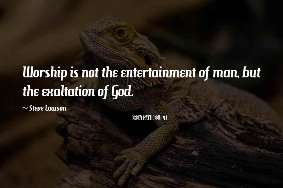 Steve Lawson Sayings: Worship is not the entertainment of man, but the exaltation of God.