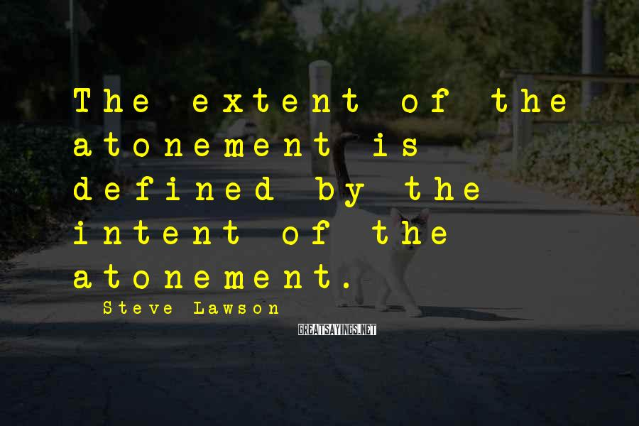 Steve Lawson Sayings: The extent of the atonement is defined by the intent of the atonement.