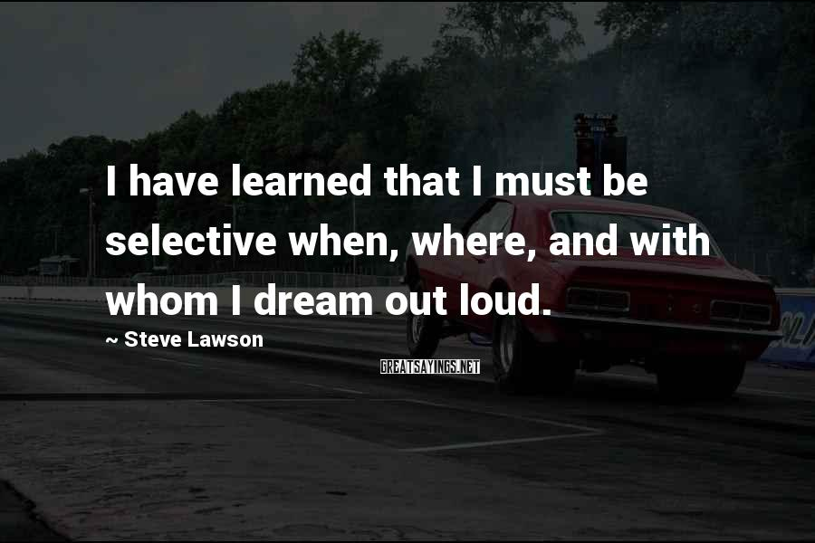 Steve Lawson Sayings: I have learned that I must be selective when, where, and with whom I dream