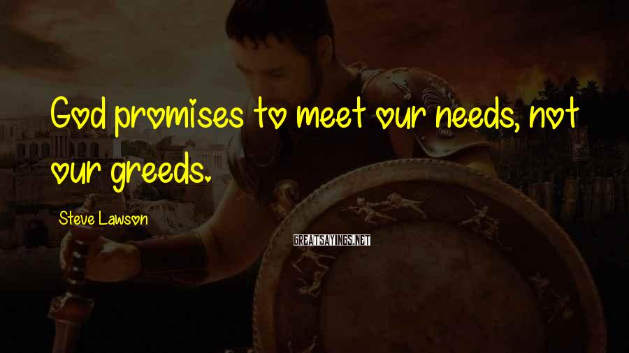 Steve Lawson Sayings: God promises to meet our needs, not our greeds.