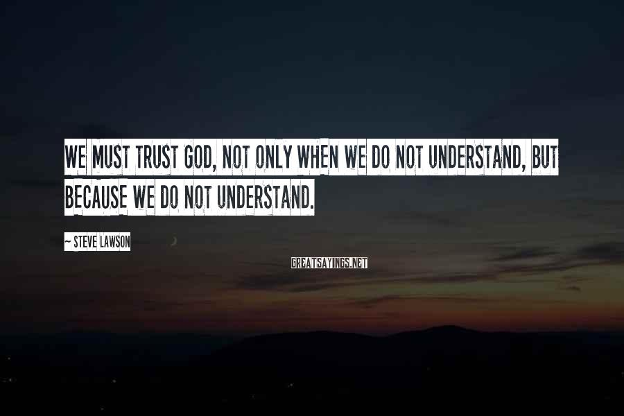 Steve Lawson Sayings: We must trust God, not only WHEN we do not understand, but BECAUSE we do