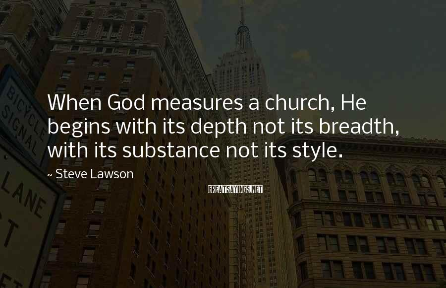 Steve Lawson Sayings: When God measures a church, He begins with its depth not its breadth, with its