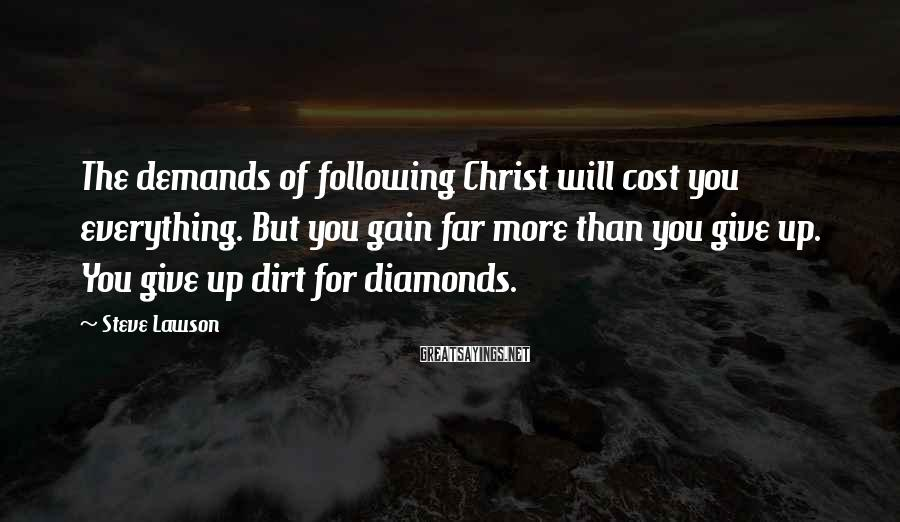 Steve Lawson Sayings: The demands of following Christ will cost you everything. But you gain far more than