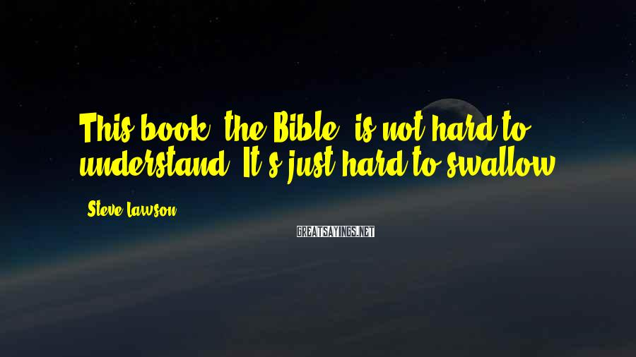 Steve Lawson Sayings: This book (the Bible) is not hard to understand. It's just hard to swallow.