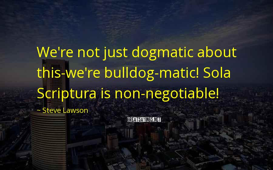 Steve Lawson Sayings: We're not just dogmatic about this-we're bulldog-matic! Sola Scriptura is non-negotiable!