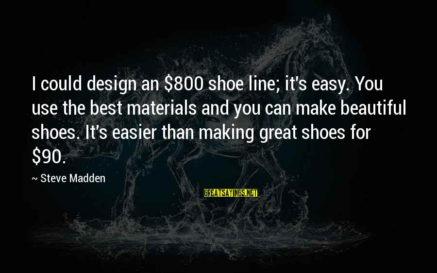 Steve Madden Sayings By Steve Madden: I could design an $800 shoe line; it's easy. You use the best materials and