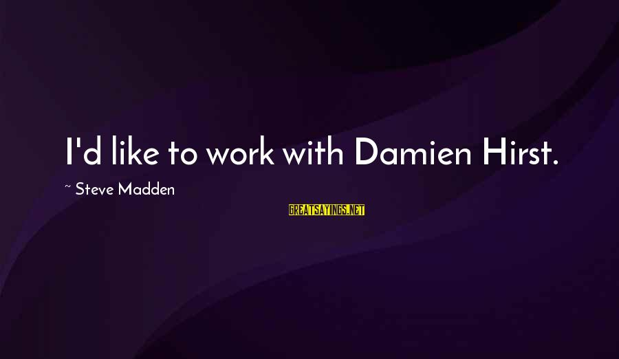 Steve Madden Sayings By Steve Madden: I'd like to work with Damien Hirst.