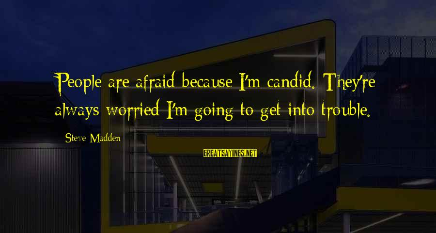 Steve Madden Sayings By Steve Madden: People are afraid because I'm candid. They're always worried I'm going to get into trouble.