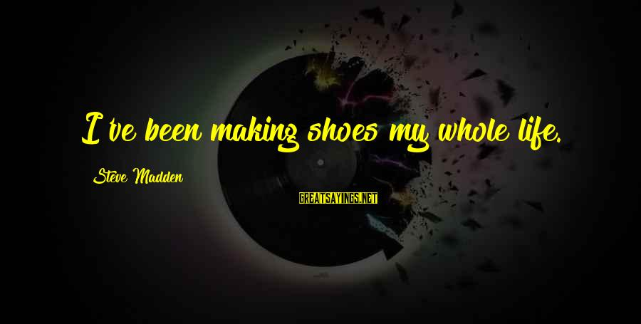 Steve Madden Sayings By Steve Madden: I've been making shoes my whole life.