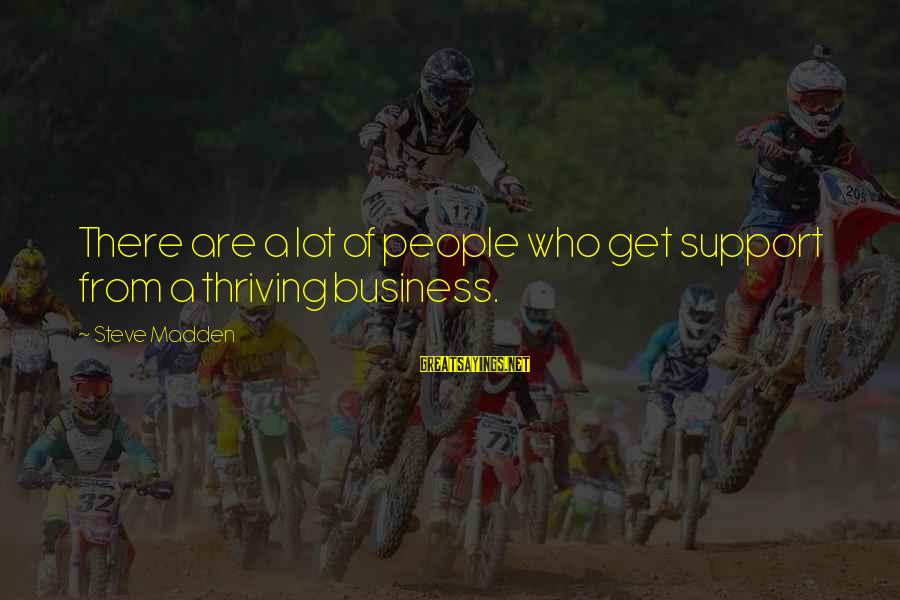 Steve Madden Sayings By Steve Madden: There are a lot of people who get support from a thriving business.