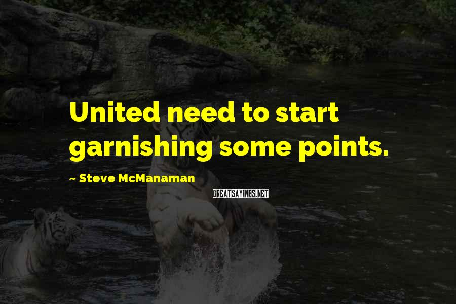 Steve McManaman Sayings: United need to start garnishing some points.