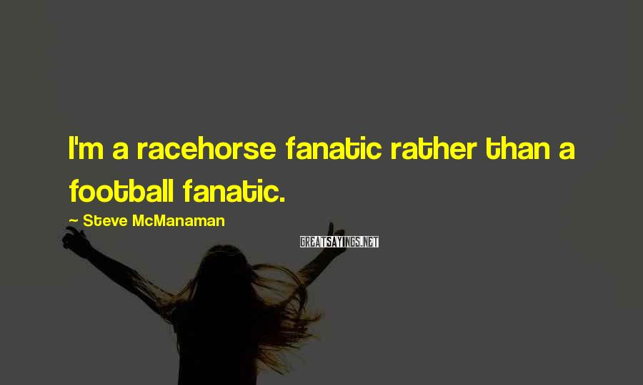 Steve McManaman Sayings: I'm a racehorse fanatic rather than a football fanatic.