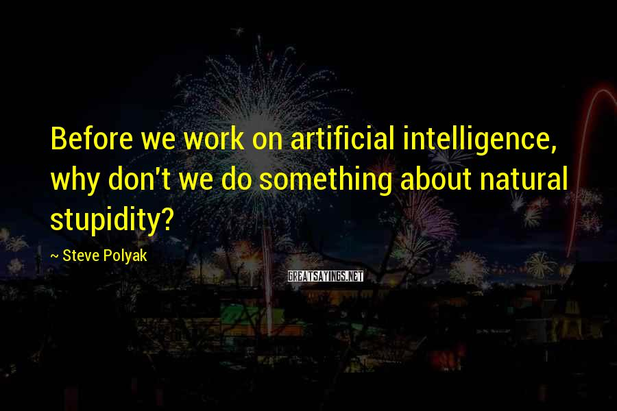 Steve Polyak Sayings: Before we work on artificial intelligence, why don't we do something about natural stupidity?