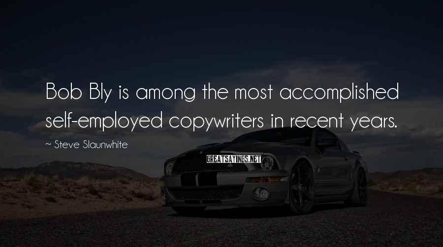 Steve Slaunwhite Sayings: Bob Bly is among the most accomplished self-employed copywriters in recent years.