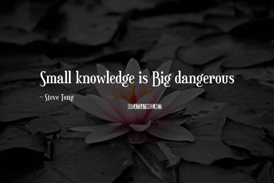 Steve Tong Sayings: Small knowledge is Big dangerous