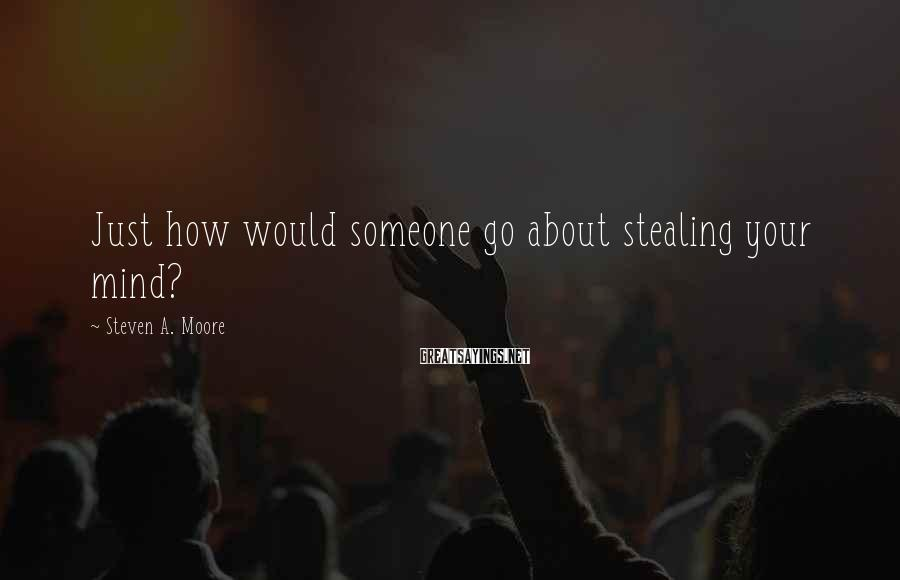 Steven A. Moore Sayings: Just how would someone go about stealing your mind?