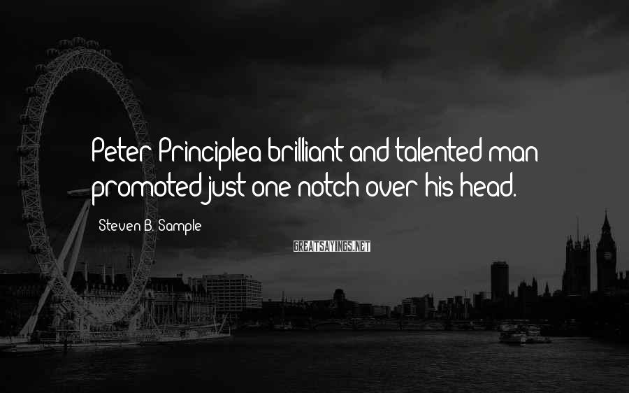 Steven B. Sample Sayings: Peter Principlea brilliant and talented man promoted just one notch over his head.