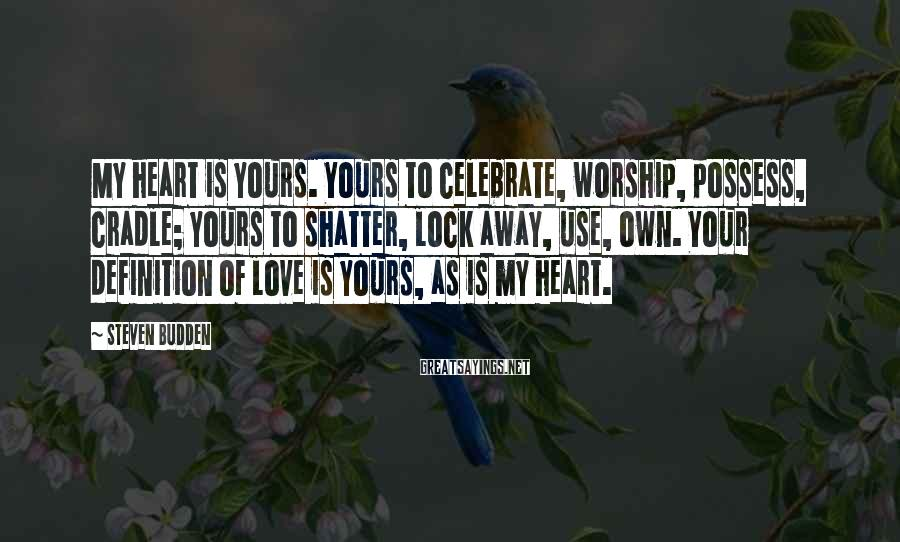Steven Budden Sayings: My heart is yours. Yours to celebrate, worship, possess, cradle; yours to shatter, lock away,