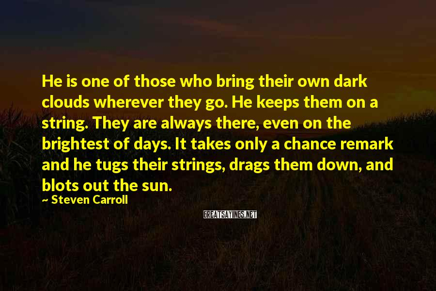 Steven Carroll Sayings: He is one of those who bring their own dark clouds wherever they go. He