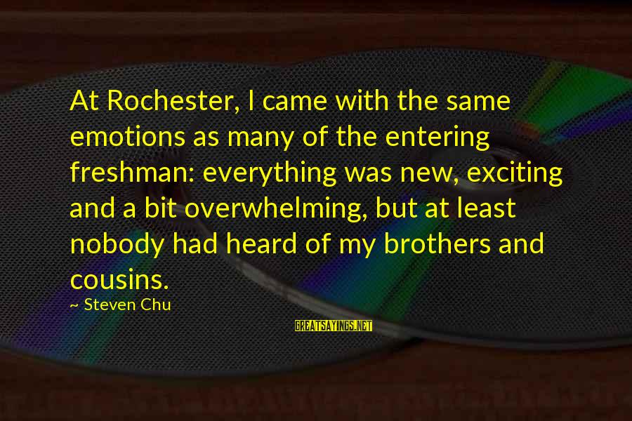 Steven Chu Sayings By Steven Chu: At Rochester, I came with the same emotions as many of the entering freshman: everything