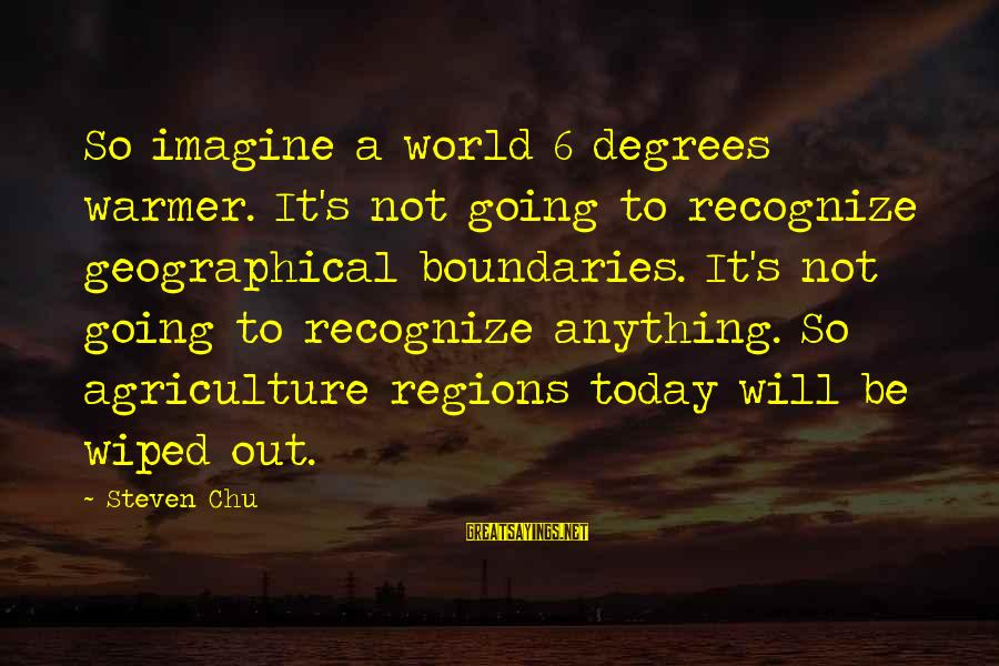 Steven Chu Sayings By Steven Chu: So imagine a world 6 degrees warmer. It's not going to recognize geographical boundaries. It's