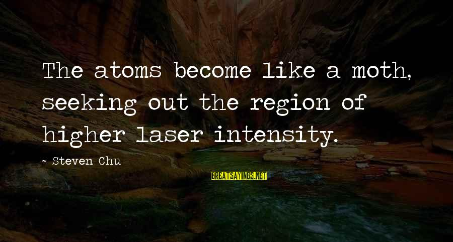 Steven Chu Sayings By Steven Chu: The atoms become like a moth, seeking out the region of higher laser intensity.