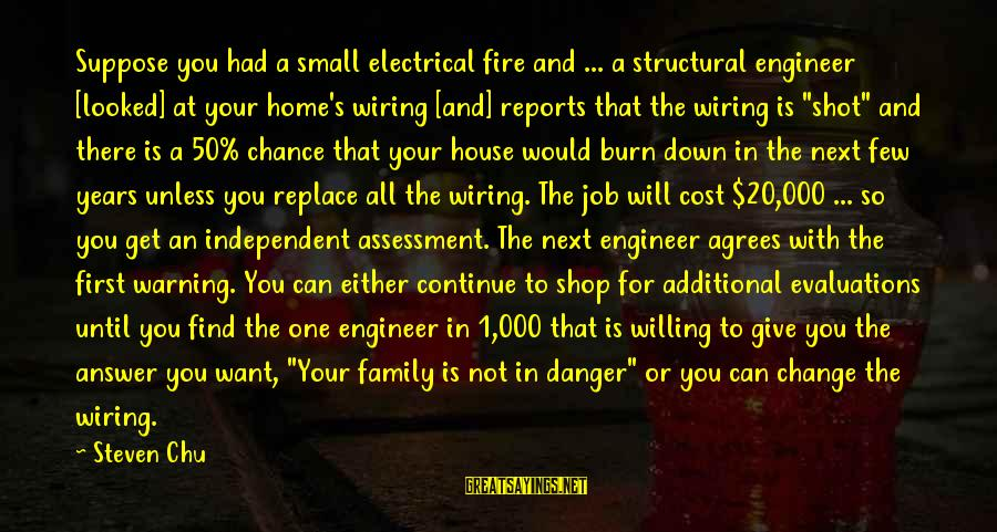 Steven Chu Sayings By Steven Chu: Suppose you had a small electrical fire and ... a structural engineer [looked] at your