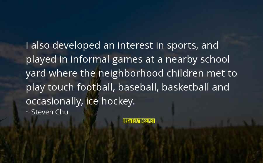 Steven Chu Sayings By Steven Chu: I also developed an interest in sports, and played in informal games at a nearby