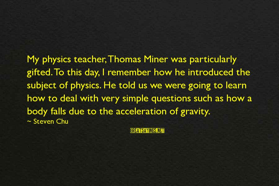 Steven Chu Sayings By Steven Chu: My physics teacher, Thomas Miner was particularly gifted. To this day, I remember how he