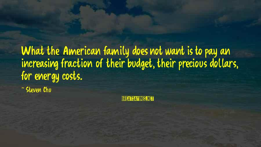 Steven Chu Sayings By Steven Chu: What the American family does not want is to pay an increasing fraction of their