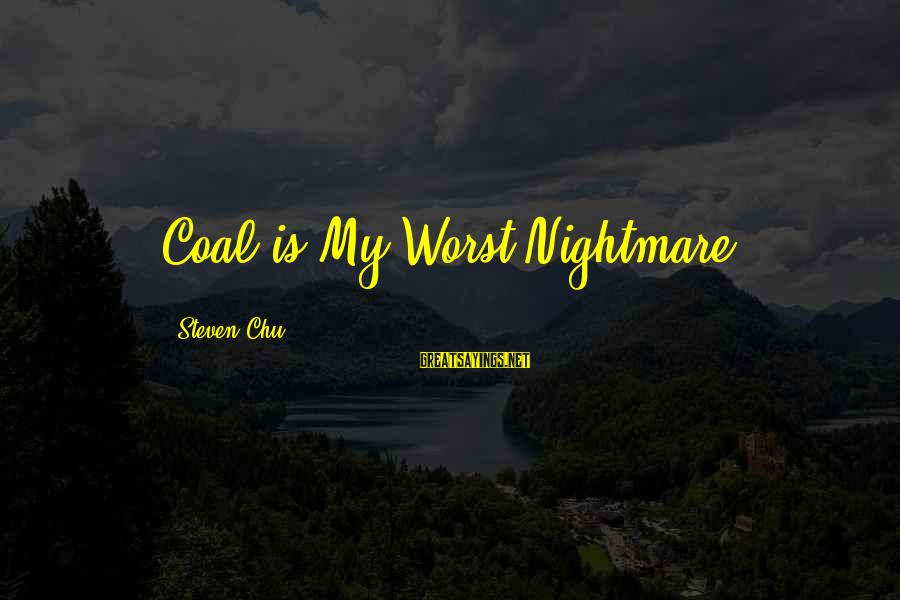 Steven Chu Sayings By Steven Chu: Coal is My Worst Nightmare.