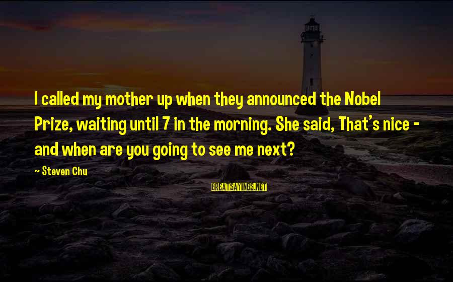 Steven Chu Sayings By Steven Chu: I called my mother up when they announced the Nobel Prize, waiting until 7 in